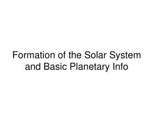 Formation of the Solar System and Basic Planetary Info