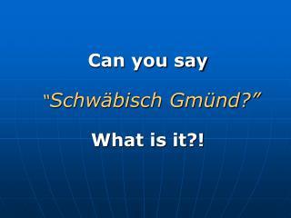 """Can you say  """" Schwäbisch Gmünd?"""" What is it?!"""