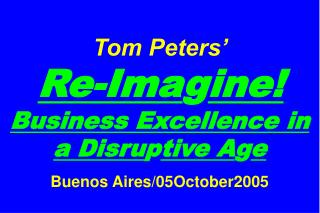 Tom Peters'   Re-Ima g ine! Business Excellence in a Disru p tive A g e Buenos Aires/05October2005