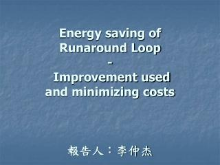 Energy saving of  Runaround Loop  -   Improvement used  and minimizing costs 報告人:李仲杰