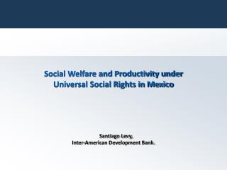 Social Welfare and Productivity under Universal Social Rights in Mexico Santiago Levy,