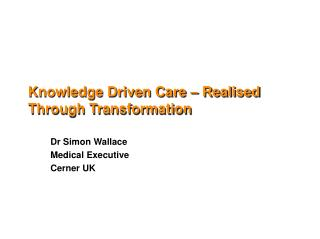Knowledge Driven Care –  R ealised  T hrough Transformation