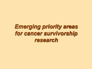 Emerging priority areas    for cancer survivorship research