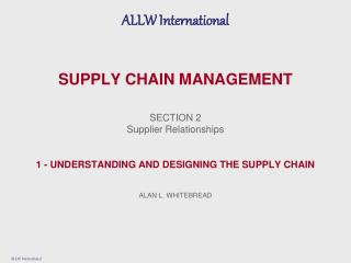 SUPPLY CHAIN MANAGEMENT SECTION 2 Supplier Relationships 1 - UNDERSTANDING AND DESIGNING THE SUPPLY CHAIN ALAN L. WHITEB