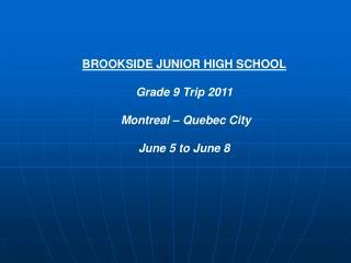 BROOKSIDE JUNIOR HIGH SCHOOL Grade 9 Trip 2011 Montreal – Quebec City June 5 to June 8