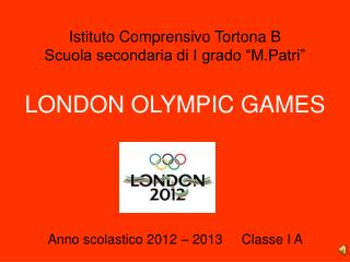 "Istituto Comprensivo Tortona B Scuola secondaria di I grado ""M.Patri"" LONDON OLYMPIC GAMES"