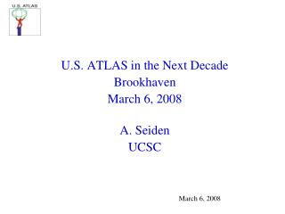 U.S. ATLAS in the Next Decade Brookhaven March 6, 2008 A. Seiden UCSC