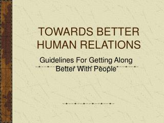 TOWARDS BETTER  HUMAN RELATIONS