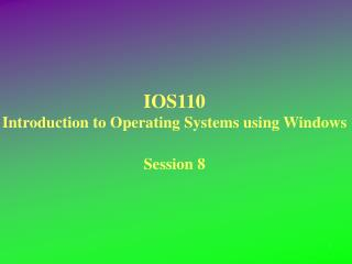 IOS110 Introduction to Operating Systems using Windows Session 8