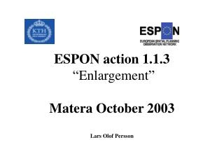 "August 31, 2003 ESPON action 1.1.3 "" Enlargement""  Matera October 2003 Lars Olof Persson"