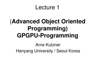 Lecture 1 ( Advanced Object Oriented Programming) GPGPU-Programming