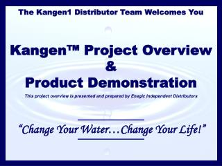 The Kangen1 Distributor Team Welcomes You Kangen™ Project Overview & Product Demonstration