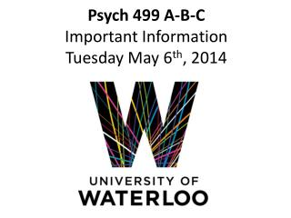 Psych 499 A-B-C Important Information Tuesday May 6 th , 2014