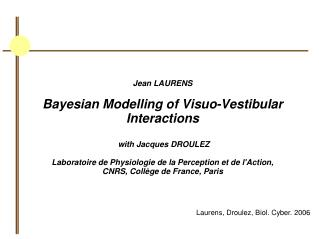 Jean LAURENS Bayesian Modelling of Visuo-Vestibular Interactions  with Jacques DROULEZ