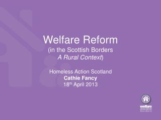 Welfare Reform (in the Scottish Borders A Rural Context ) Homeless Action Scotland Cathie Fancy