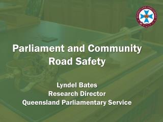 Parliament and Community Road Safety Lyndel Bates Research Director