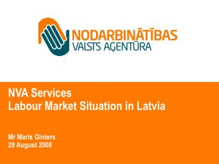 NVA Services  Labour Market Situation in Latvia Mr Maris Ginters 28 August 2008