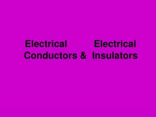 Electrical          Electrical       Conductors &  Insulators
