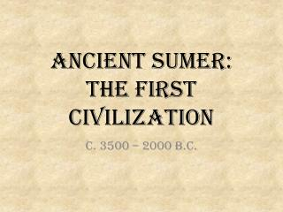 Ancient Sumer:  The first Civilization