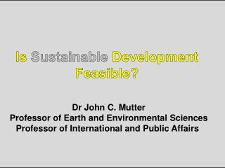 Is  Sustainable  Development  Feasible?  Dr John C. Mutter
