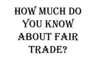 How much do you know  abouT  Fair trade?