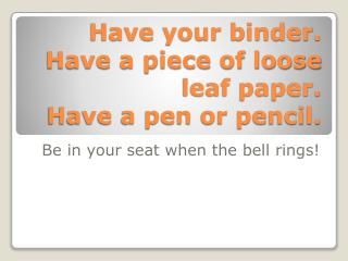 Have your binder. Have a piece of loose leaf paper. Have a pen or pencil.