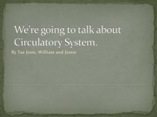 We're going to talk about  Circulatory System.