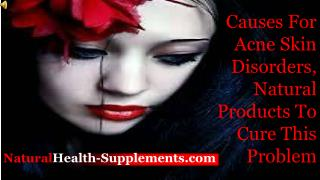 Causes For Acne Skin Disorders, Natural Products To Cure Thi