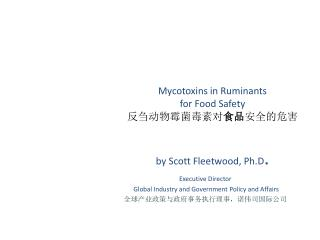 Mycotoxins in Ruminants  for Food Safety 反刍动物霉菌毒素对 食品 安全的危害 by Scott Fleetwood, Ph.D .