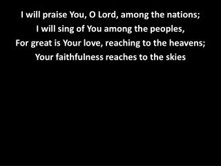 I will praise You, O Lord, among the nations; I will sing of You among the peoples,
