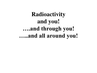 Radioactivity and you!  ….and through you! …..and all around you!