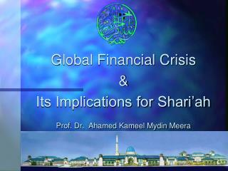 Global Financial Crisis  & Its Implications for Shari'ah Prof. Dr.  Ahamed Kameel Mydin Meera