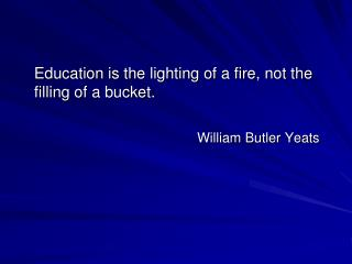 Education is the lighting of a fire, not the filling of a bucket. William Butler Yeats