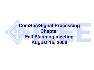ComSoc/Signal Processing  Chapter Fall Planning meeting August 16, 2008
