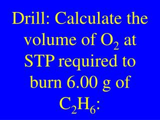 Drill: Calculate the volume of O 2  at STP required to burn 6.00 g of C 2 H 6 :