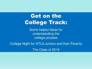 Get on the  College Track: Some helpful ideas for  understanding the  college process
