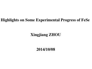 Highlights on Some Experimental Progress of  FeSe Xingjiang  ZHOU 2014/10/08