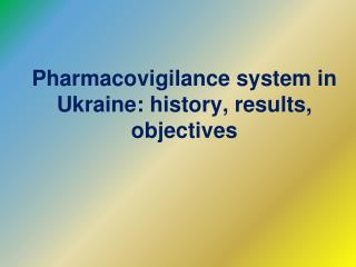 Pharmacovigilance system in Ukraine :  history ,  results ,  objectives