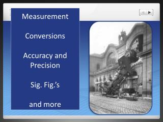 Measurement Conversions Accuracy and Precision Sig. Fig.'s and more