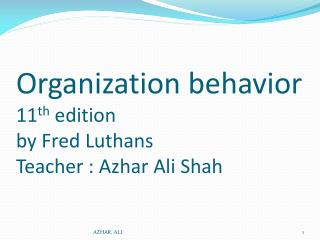 Organization behavior 11 th  edition by Fred Luthans Teacher : Azhar Ali Shah