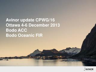 Avinor update  CPWG/16   Ottawa 4-6  December 2013 Bodo ACC  Bodo  Oceanic  FIR