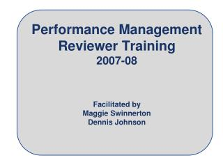 Performance Management Reviewer Training 2007-08 Facilitated by Maggie Swinnerton Dennis Johnson