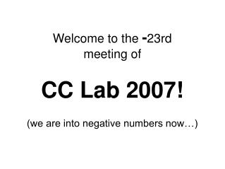 Welcome to the  - 23rd meeting of  CC Lab 2007! (we are into negative numbers now…)