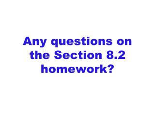 Any questions on  the Section 8.2 homework?