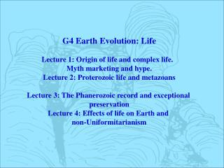 G4 Earth Evolution: Life Lecture 1: Origin of life and complex life.   Myth marketing and hype.