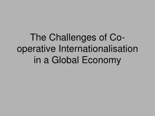 The Challenges of Co-operative Internationalisation in a Global Economy