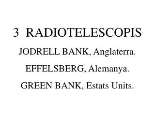 3  RADIOTELESCOPIS JODRELL BANK, Anglaterra. EFFELSBERG, Alemanya. GREEN BANK, Estats Units.