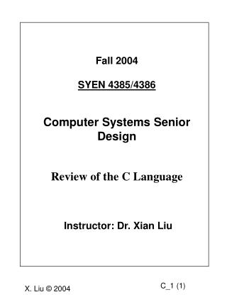 Fall 2004 SYEN 4385/4386 Computer Systems Senior Design  Review of the C Language  Instructor: Dr. Xian Liu