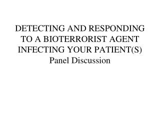DETECTING AND RESPONDING TO A BIOTERRORIST AGENT INFECTING YOUR PATIENT(S) Panel Discussion