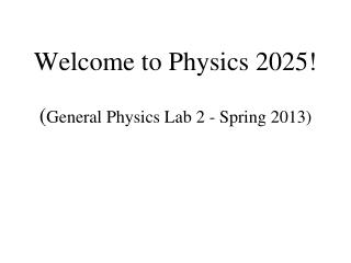 Welcome to Physics 2025!  ( General Physics Lab 2 - Spring 2013)